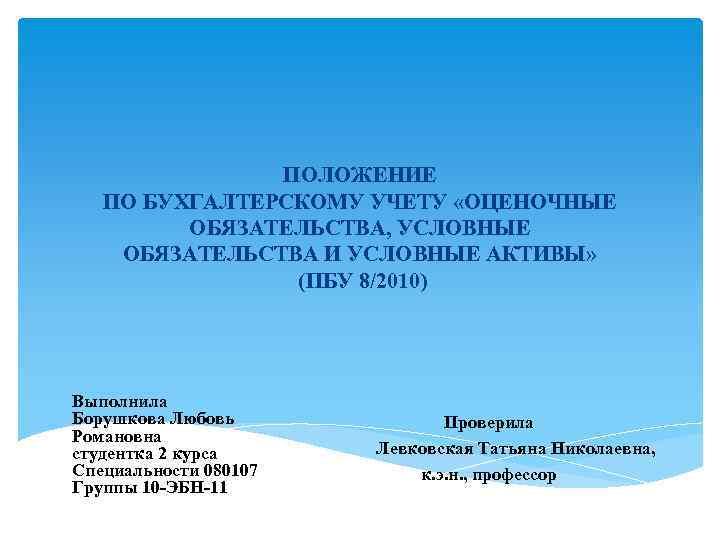 ПОЛОЖЕНИЕ ПО БУХГАЛТЕРСКОМУ УЧЕТУ «ОЦЕНОЧНЫЕ ОБЯЗАТЕЛЬСТВА, УСЛОВНЫЕ ОБЯЗАТЕЛЬСТВА И УСЛОВНЫЕ АКТИВЫ» (ПБУ 8/2010) Выполнила