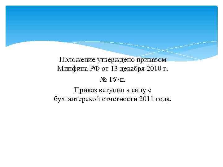 Положение утверждено приказом Минфина РФ от 13 декабря 2010 г. № 167 н. Приказ