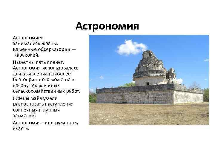 Астрономия Астрономией занимались жрецы. Каменные обсерватории — караколей. Известны пять планет. Астрономия использовалась для