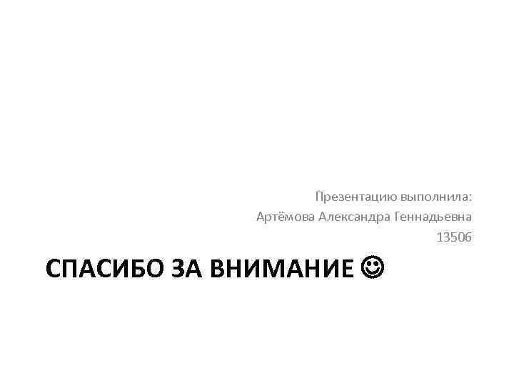 Презентацию выполнила: Артёмова Александра Геннадьевна 13506 СПАСИБО ЗА ВНИМАНИЕ