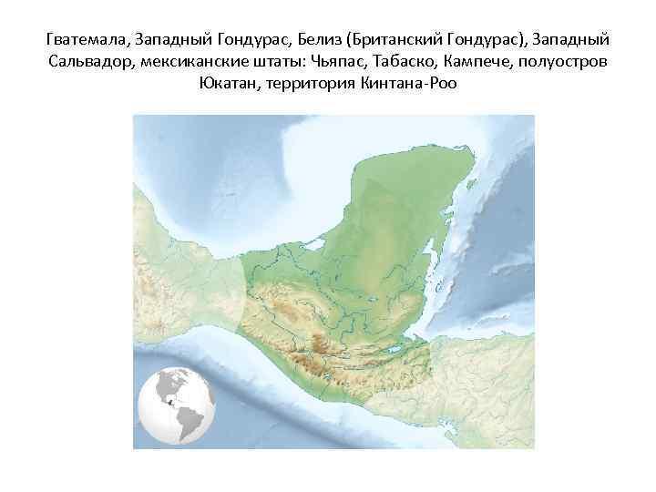 Гватемала, Западный Гондурас, Белиз (Британский Гондурас), Западный Сальвадор, мексиканские штаты: Чьяпас, Табаско, Кампече, полуостров