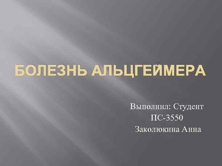 БОЛЕЗНЬ АЛЬЦГЕЙМЕРА Выполнил: Студент ПС-3550 Заколюкина Анна