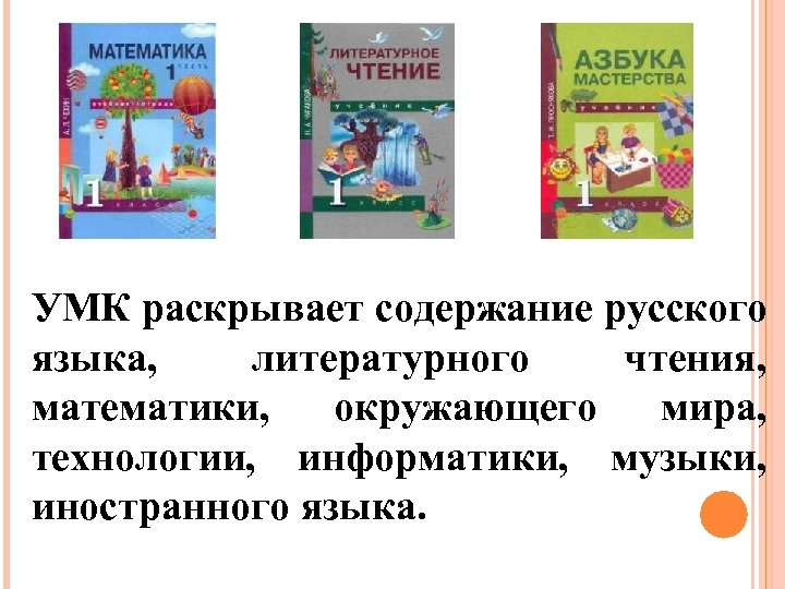 УМК раскрывает содержание русского языка, литературного чтения, математики, окружающего мира, технологии, информатики, музыки, иностранного