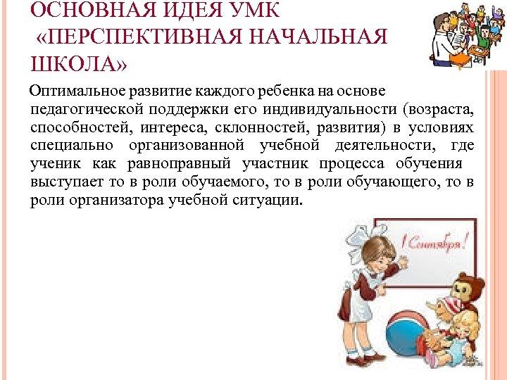 ОСНОВНАЯ ИДЕЯ УМК «ПЕРСПЕКТИВНАЯ НАЧАЛЬНАЯ ШКОЛА» Оптимальное развитие каждого ребенка на основе педагогической поддержки