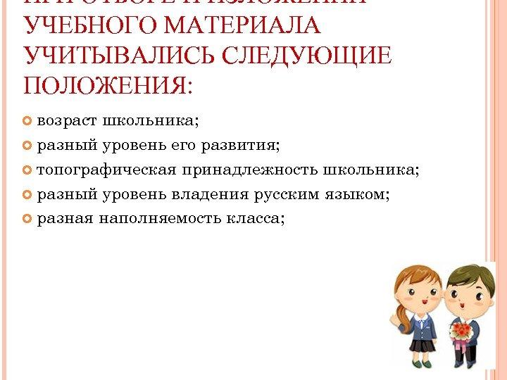 ПРИ ОТБОРЕ И ИЗЛОЖЕНИИ УЧЕБНОГО МАТЕРИАЛА УЧИТЫВАЛИСЬ СЛЕДУЮЩИЕ ПОЛОЖЕНИЯ: возраст школьника; разный уровень его