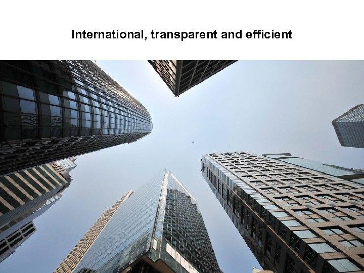 International, transparent and efficient