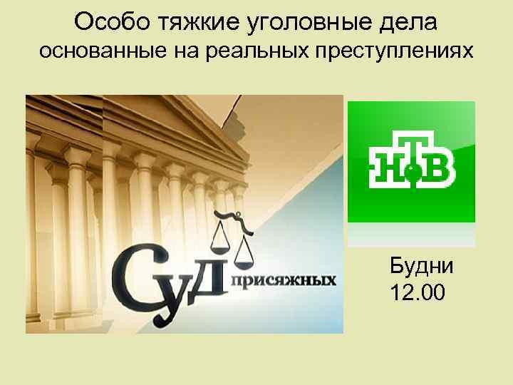 Особо тяжкие уголовные дела основанные на реальных преступлениях Будни 12. 00