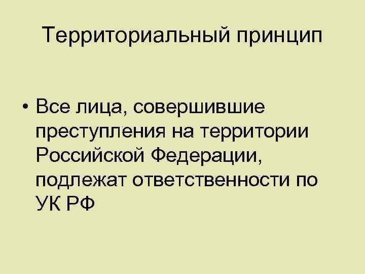 Территориальный принцип • Все лица, совершившие преступления на территории Российской Федерации, подлежат ответственности по