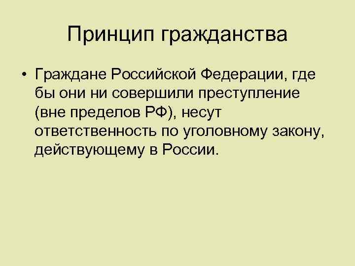 Принцип гражданства • Граждане Российской Федерации, где бы они ни совершили преступление (вне пределов