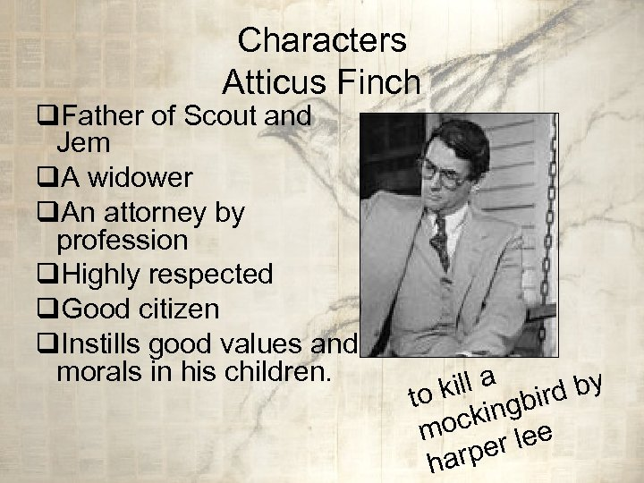 Characters Atticus Finch q. Father of Scout and Jem q. A widower q. An