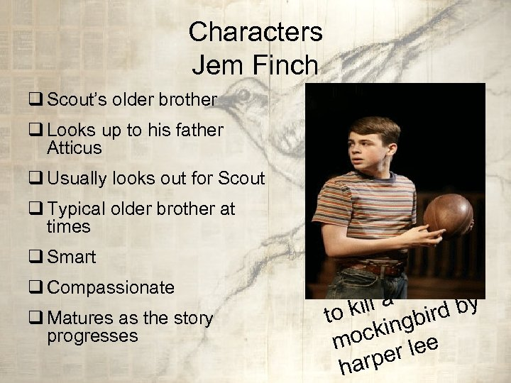 Characters Jem Finch q Scout's older brother q Looks up to his father Atticus
