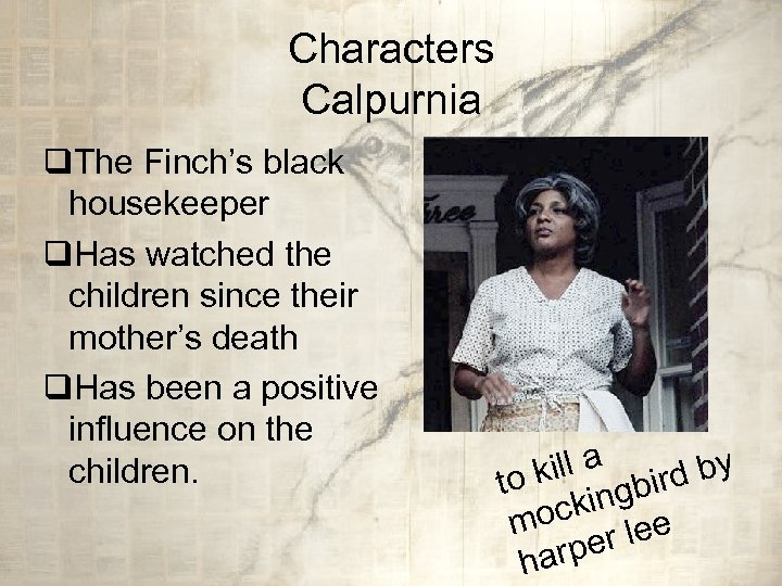 Characters Calpurnia q. The Finch's black housekeeper q. Has watched the children since their