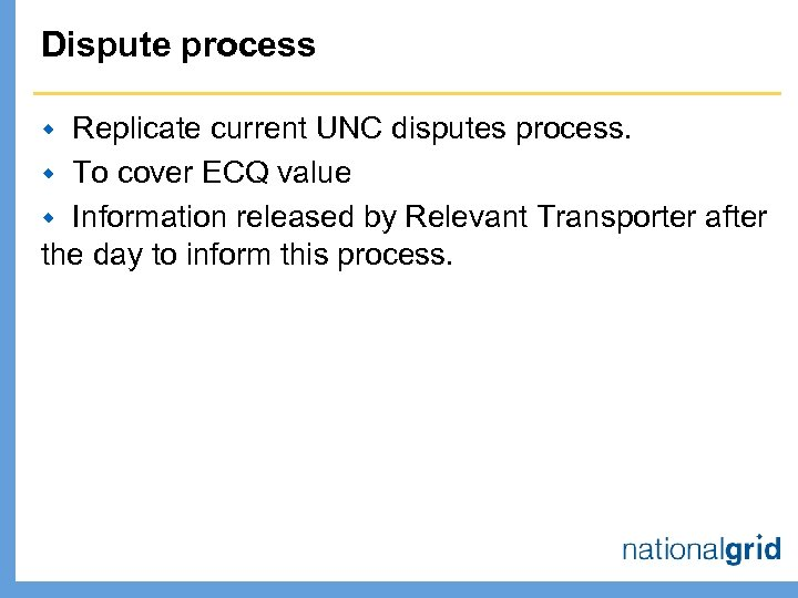 Dispute process Replicate current UNC disputes process. w To cover ECQ value w Information