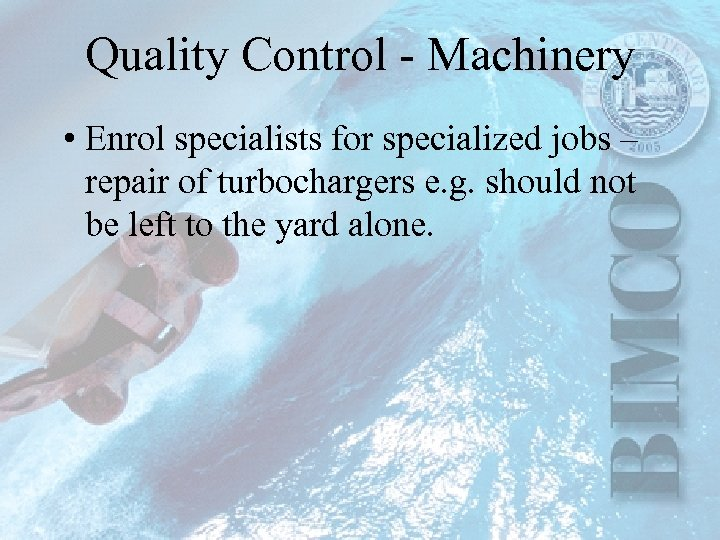 Quality Control - Machinery • Enrol specialists for specialized jobs – repair of turbochargers