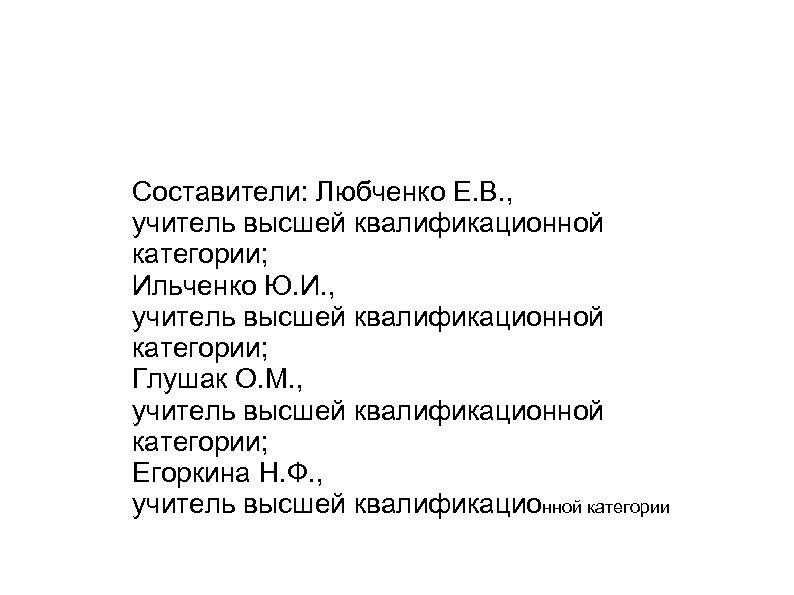 Составители: Любченко Е. В. , учитель высшей квалификационной категории; Ильченко Ю. И. , учитель