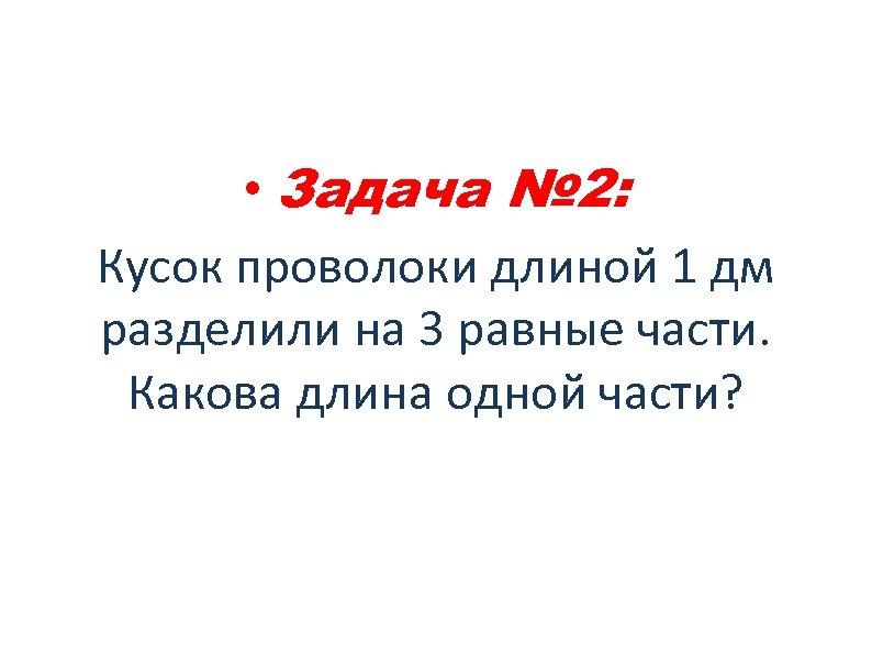 • Задача № 2: Кусок проволоки длиной 1 дм разделили на 3 равные