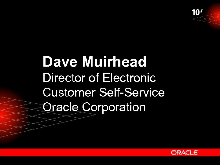 Dave Muirhead Director of Electronic Customer Self-Service Oracle Corporation