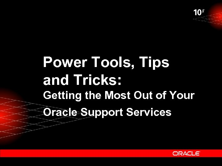 Power Tools, Tips and Tricks: Getting the Most Out of Your Oracle Support Services