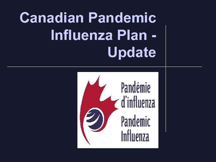 Canadian Pandemic Influenza Plan Update.