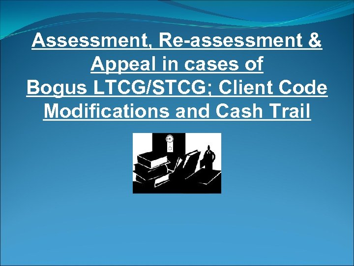 Assessment, Re-assessment & Appeal in cases of Bogus LTCG/STCG; Client Code Modifications and Cash