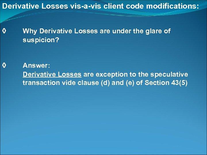 Derivative Losses vis-a-vis client code modifications: ◊ Why Derivative Losses are under the glare