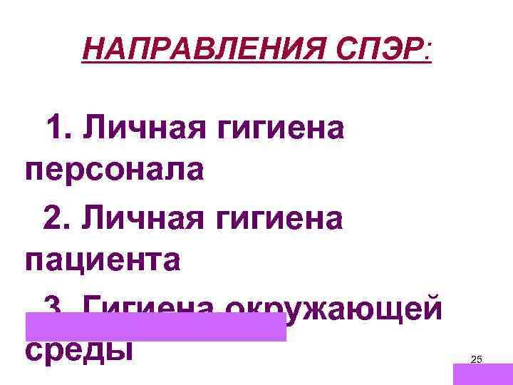 НАПРАВЛЕНИЯ СПЭР: 1. Личная гигиена персонала 2. Личная гигиена пациента 3. Гигиена окружающей среды