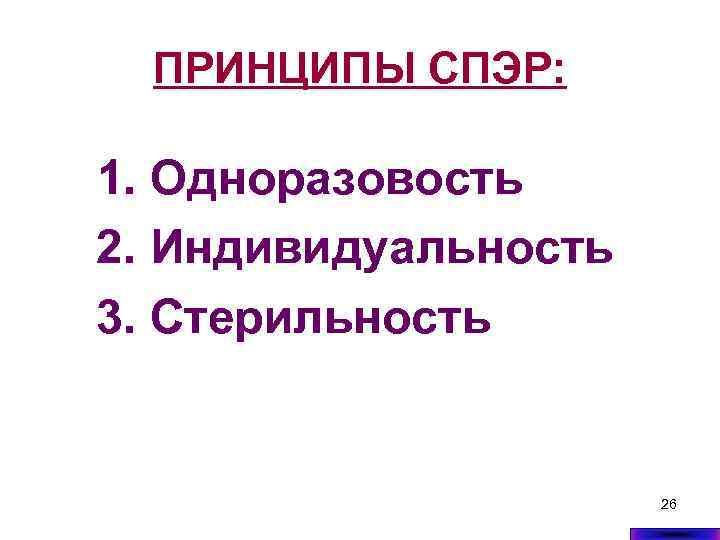ПРИНЦИПЫ СПЭР: 1. Одноразовость 2. Индивидуальность 3. Стерильность 26