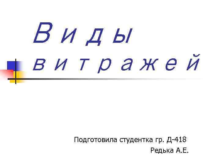 Виды витражей Подготовила студентка гр. Д-418 Редька А. Е.