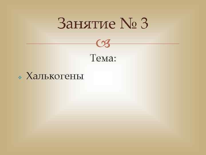 Занятие № 3 Тема: v Халькогены
