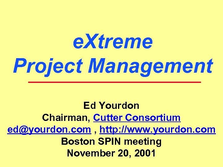 e. Xtreme Project Management Ed Yourdon Chairman, Cutter Consortium ed@yourdon. com , http: //www.