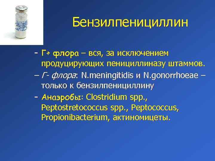 Бензилпенициллин – Г+ флора – вся, за исключением продуцирующих пенициллиназу штаммов. – Г- флора: