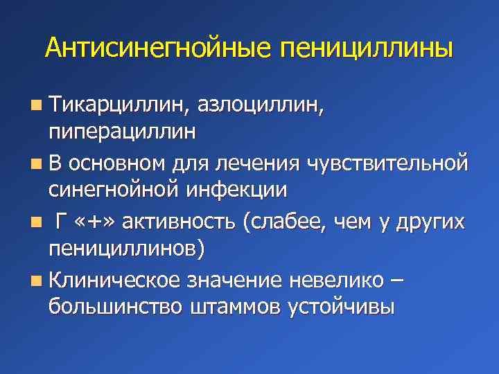 Антисинегнойные пенициллины n Тикарциллин, азлоциллин, пиперациллин n В основном для лечения чувствительной синегнойной инфекции