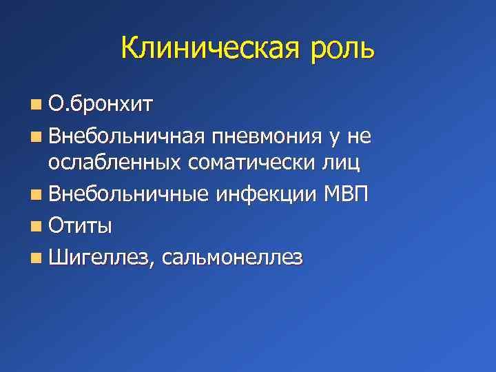 Клиническая роль n О. бронхит n Внебольничная пневмония у не ослабленных соматически лиц n