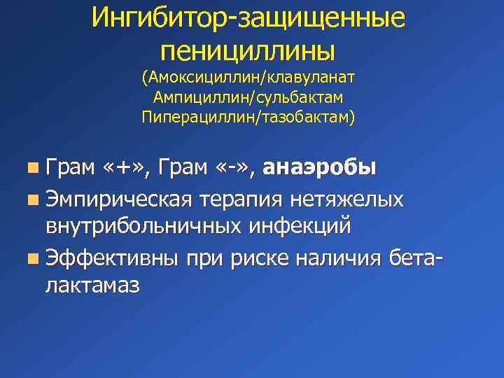 Ингибитор-защищенные пенициллины (Амоксициллин/клавуланат Ампициллин/сульбактам Пиперациллин/тазобактам) n Грам «+» , Грам «-» , анаэробы n