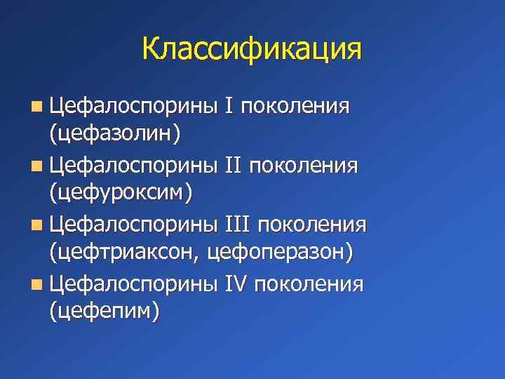 Классификация n Цефалоспорины I поколения (цефазолин) n Цефалоспорины II поколения (цефуроксим) n Цефалоспорины III
