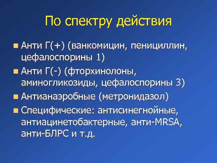 По спектру действия n Анти Г(+) (ванкомицин, пенициллин, цефалоспорины 1) n Анти Г(-) (фторхинолоны,