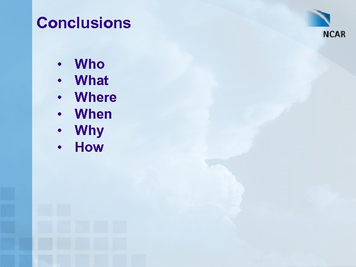 Conclusions • • • Who What Where When Why How