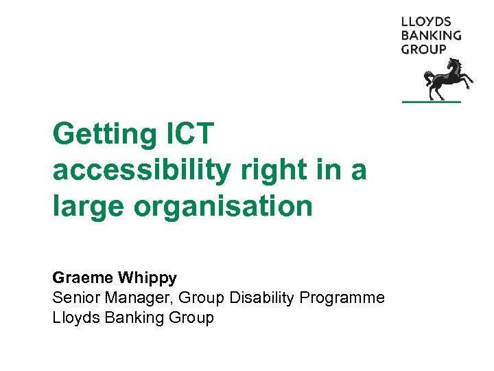Getting ICT accessibility right in a large organisation Graeme Whippy Senior Manager, Group Disability