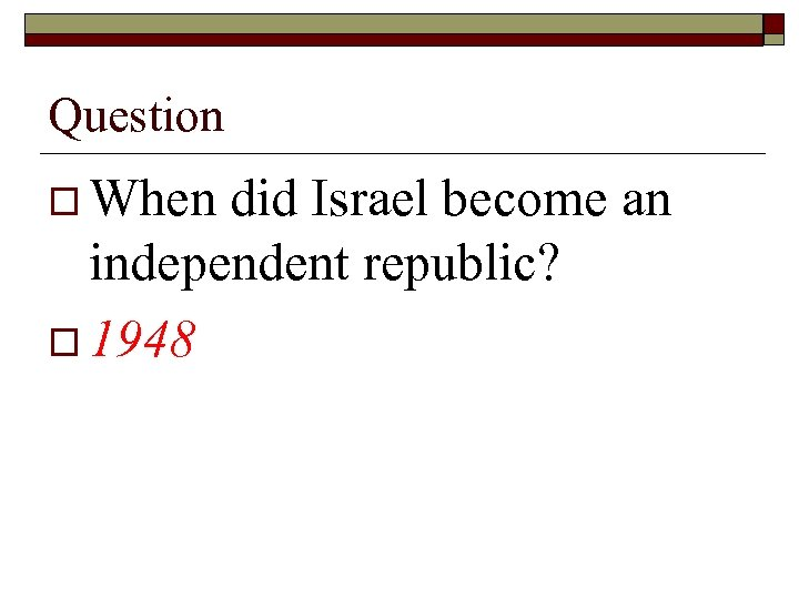 Question o When did Israel become an independent republic? o 1948