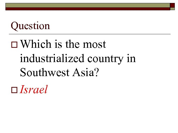 Question o Which is the most industrialized country in Southwest Asia? o Israel