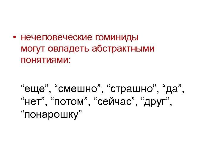 """• нечеловеческие гоминиды могут овладеть абстрактными понятиями: """"еще"""", """"смешно"""", """"страшно"""", """"да"""", """"нет"""", """"потом"""","""