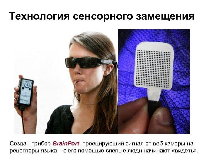 Технология сенсорного замещения Создан прибор Brain. Port, проецирующий сигнал от веб-камеры на рецепторы языка