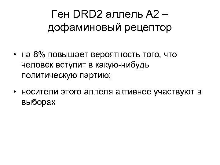 Ген DRD 2 аллель А 2 – дофаминовый рецептор • на 8% повышает вероятность