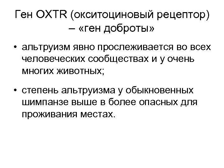 Ген OXTR (окситоциновый рецептор) – «ген доброты» • альтруизм явно прослеживается во всех человеческих