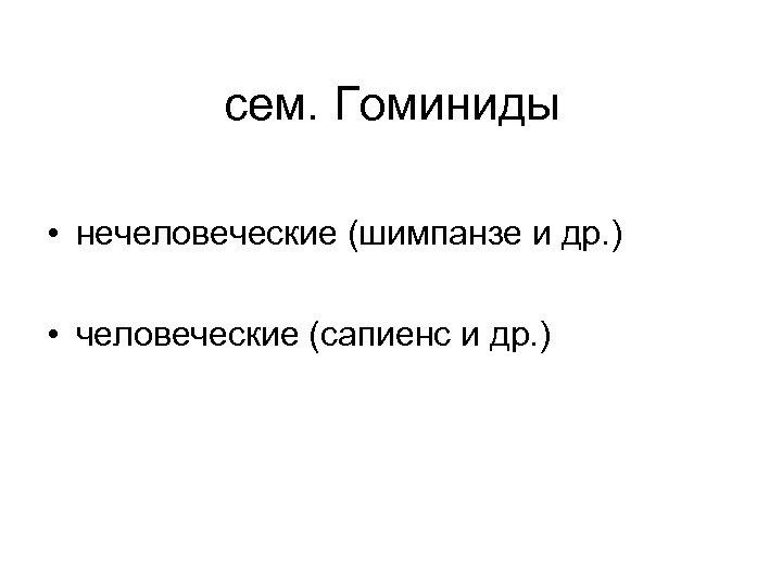 сем. Гоминиды • нечеловеческие (шимпанзе и др. ) • человеческие (сапиенс и др. )