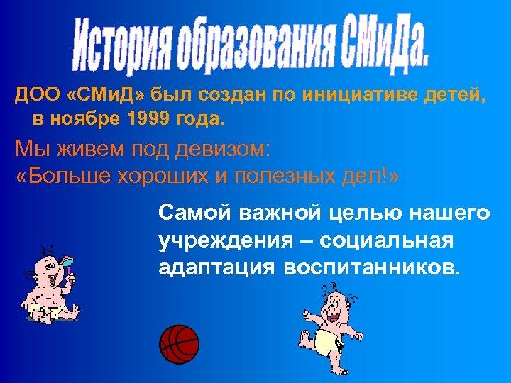 ДОО «СМи. Д» был создан по инициативе детей, в ноябре 1999 года. Мы живем