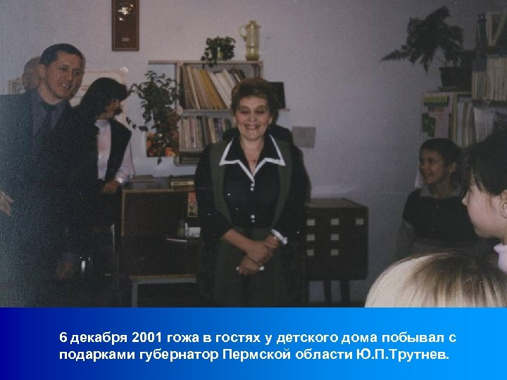6 декабря 2001 гожа в гостях у детского дома побывал с подарками губернатор Пермской