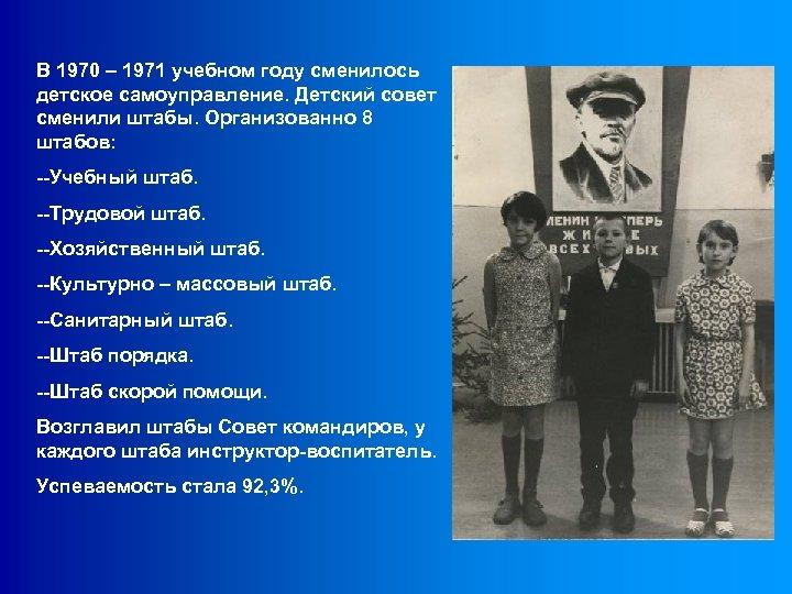 В 1970 – 1971 учебном году сменилось детское самоуправление. Детский совет сменили штабы. Организованно