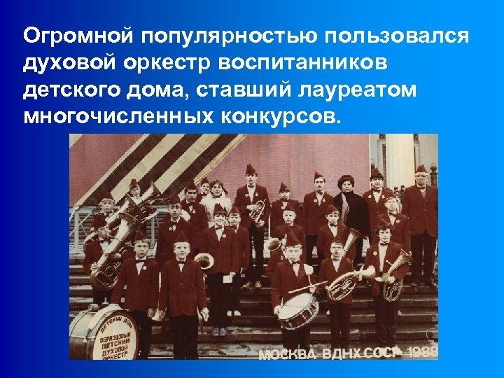Огромной популярностью пользовался духовой оркестр воспитанников детского дома, ставший лауреатом многочисленных конкурсов.