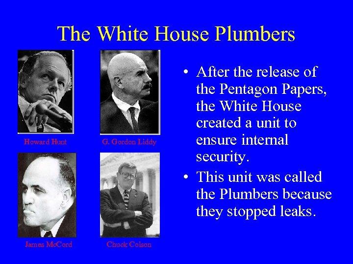 The White House Plumbers Howard Hunt James Mc. Cord G. Gordon Liddy Chuck Colson